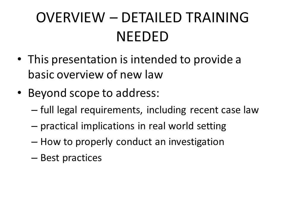 OVERVIEW – DETAILED TRAINING NEEDED This presentation is intended to provide a basic overview of new law Beyond scope to address: – full legal requirements, including recent case law – practical implications in real world setting – How to properly conduct an investigation – Best practices
