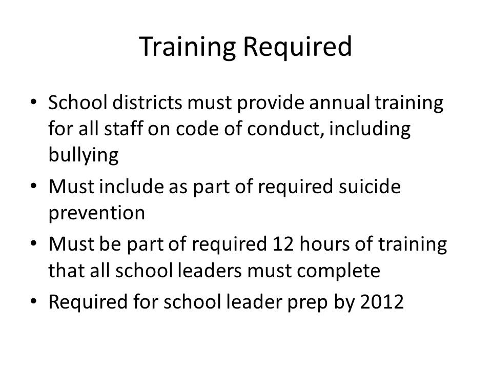 Training Required School districts must provide annual training for all staff on code of conduct, including bullying Must include as part of required suicide prevention Must be part of required 12 hours of training that all school leaders must complete Required for school leader prep by 2012