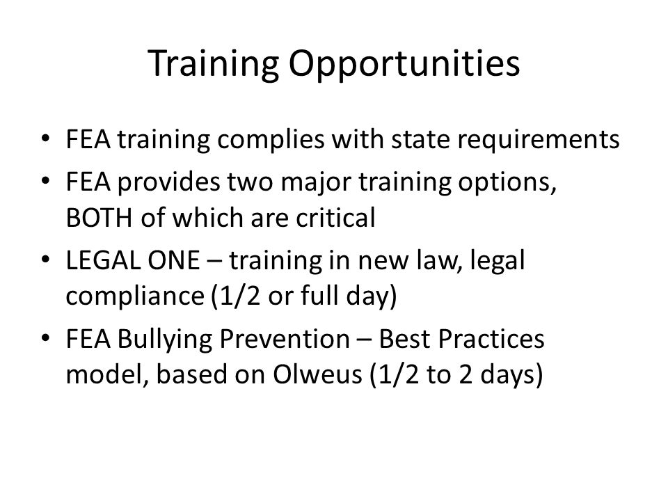 Training Opportunities FEA training complies with state requirements FEA provides two major training options, BOTH of which are critical LEGAL ONE – training in new law, legal compliance (1/2 or full day) FEA Bullying Prevention – Best Practices model, based on Olweus (1/2 to 2 days)
