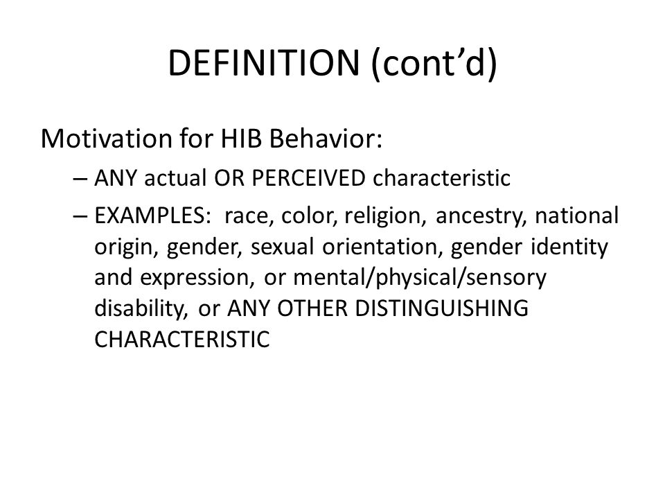 DEFINITION (contd) Motivation for HIB Behavior: – ANY actual OR PERCEIVED characteristic – EXAMPLES: race, color, religion, ancestry, national origin, gender, sexual orientation, gender identity and expression, or mental/physical/sensory disability, or ANY OTHER DISTINGUISHING CHARACTERISTIC