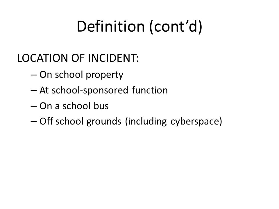 Definition (contd) LOCATION OF INCIDENT: – On school property – At school-sponsored function – On a school bus – Off school grounds (including cyberspace)