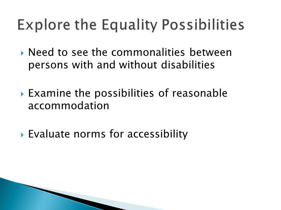 Need to see the commonalities between persons with and without disabilities Examine the possibilities of reasonable accommodation Evaluate norms for accessibility