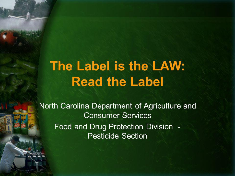 The Label is the LAW: Read the Label North Carolina Department of Agriculture and Consumer Services Food and Drug Protection Division - Pesticide Section