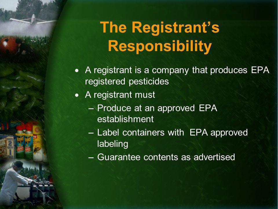 The Registrants Responsibility A registrant is a company that produces EPA registered pesticides A registrant must –Produce at an approved EPA establishment –Label containers with EPA approved labeling –Guarantee contents as advertised