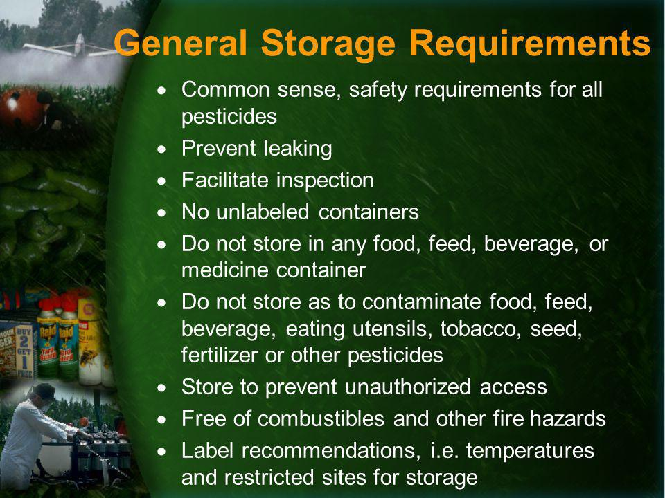 General Storage Requirements Common sense, safety requirements for all pesticides Prevent leaking Facilitate inspection No unlabeled containers Do not store in any food, feed, beverage, or medicine container Do not store as to contaminate food, feed, beverage, eating utensils, tobacco, seed, fertilizer or other pesticides Store to prevent unauthorized access Free of combustibles and other fire hazards Label recommendations, i.e.