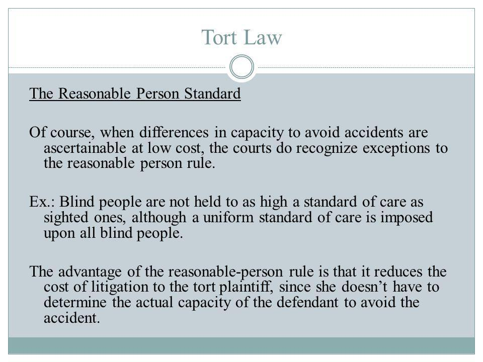 Tort Law The Reasonable Person Standard Of course, when differences in capacity to avoid accidents are ascertainable at low cost, the courts do recognize exceptions to the reasonable person rule.