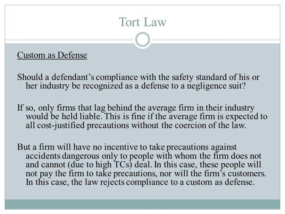 Tort Law Custom as Defense Should a defendants compliance with the safety standard of his or her industry be recognized as a defense to a negligence suit.