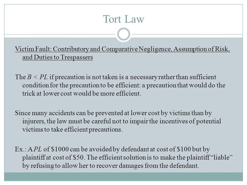 Tort Law Victim Fault: Contributory and Comparative Negligence, Assumption of Risk, and Duties to Trespassers The B < PL if precaution is not taken is a necessary rather than sufficient condition for the precaution to be efficient: a precaution that would do the trick at lower cost would be more efficient.
