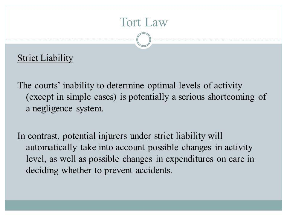 Tort Law Strict Liability The courts inability to determine optimal levels of activity (except in simple cases) is potentially a serious shortcoming of a negligence system.