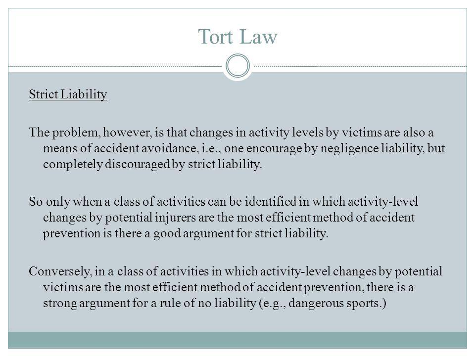 Tort Law Strict Liability The problem, however, is that changes in activity levels by victims are also a means of accident avoidance, i.e., one encourage by negligence liability, but completely discouraged by strict liability.