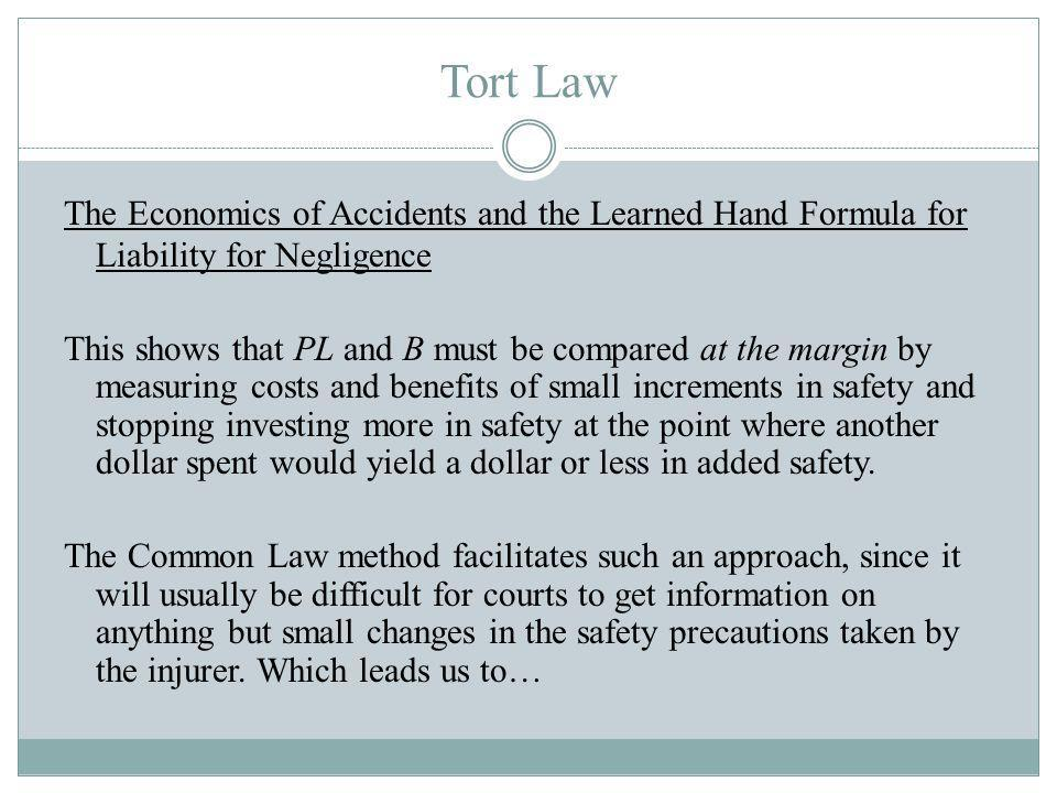 Tort Law The Economics of Accidents and the Learned Hand Formula for Liability for Negligence This shows that PL and B must be compared at the margin by measuring costs and benefits of small increments in safety and stopping investing more in safety at the point where another dollar spent would yield a dollar or less in added safety.