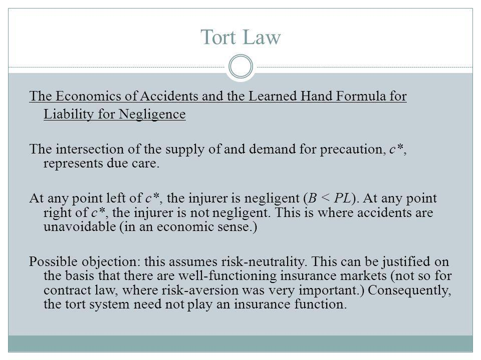 Tort Law The Economics of Accidents and the Learned Hand Formula for Liability for Negligence The intersection of the supply of and demand for precaution, c*, represents due care.