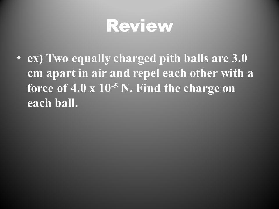 Review ex) Two equally charged pith balls are 3.0 cm apart in air and repel each other with a force of 4.0 x 10 -5 N.