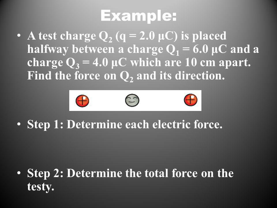 Example: A test charge Q 2 (q = 2.0 μC) is placed halfway between a charge Q 1 = 6.0 μC and a charge Q 3 = 4.0 μC which are 10 cm apart.