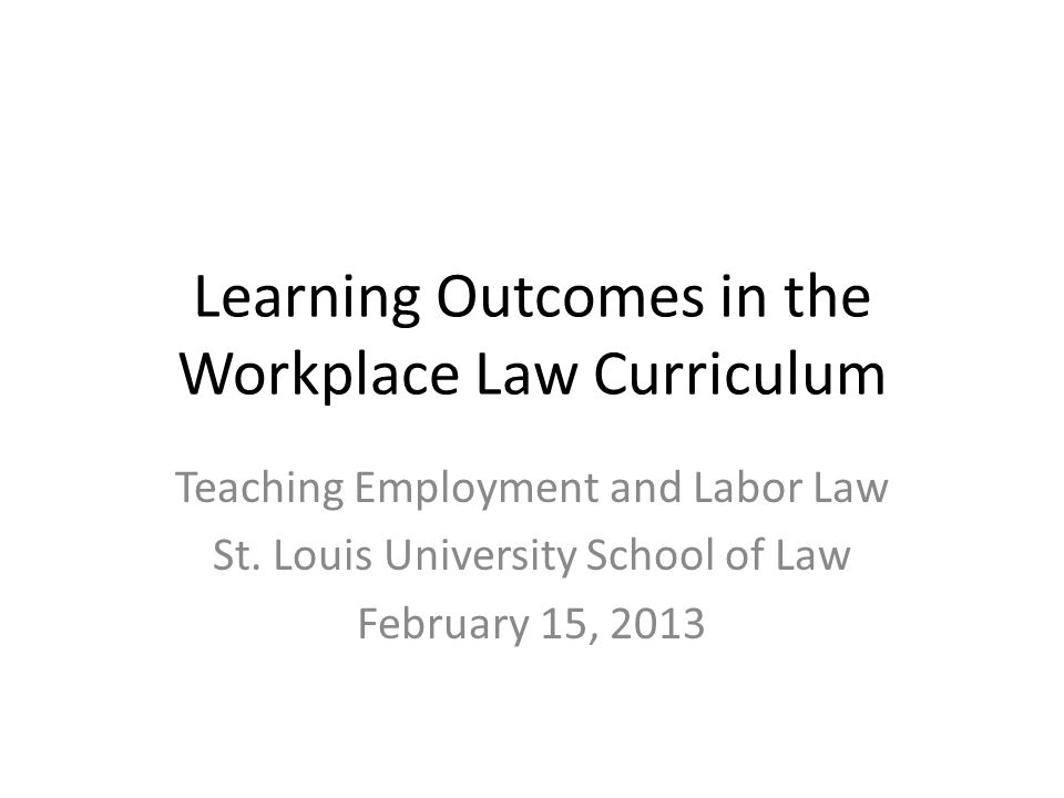 Learning Outcomes in the Workplace Law Curriculum Teaching Employment and Labor Law St.