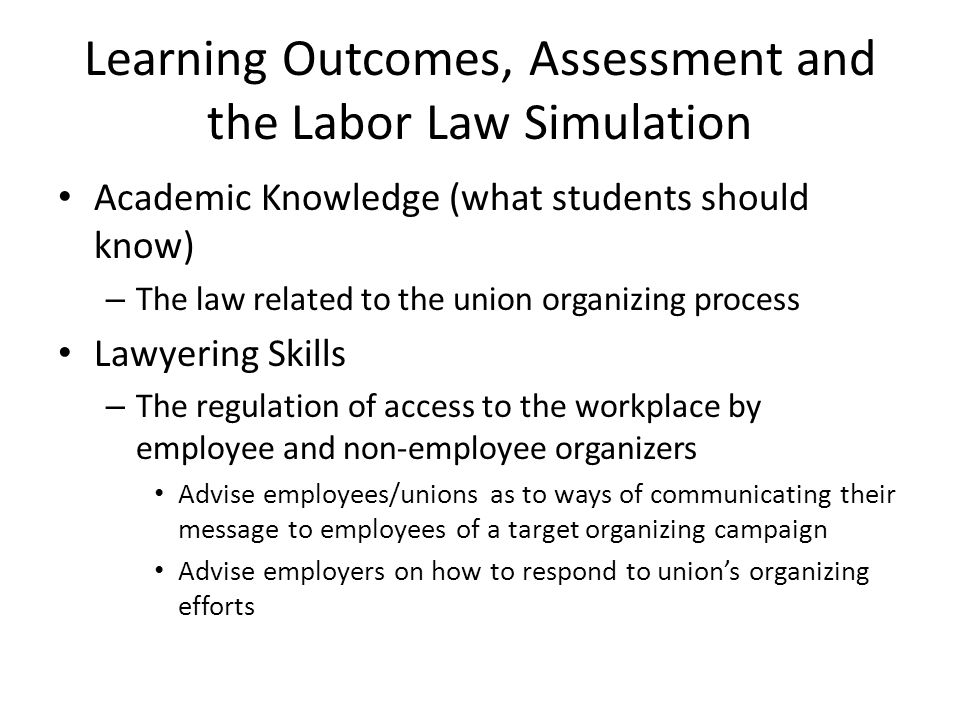 Learning Outcomes, Assessment and the Labor Law Simulation Academic Knowledge (what students should know) – The law related to the union organizing process Lawyering Skills – The regulation of access to the workplace by employee and non-employee organizers Advise employees/unions as to ways of communicating their message to employees of a target organizing campaign Advise employers on how to respond to unions organizing efforts