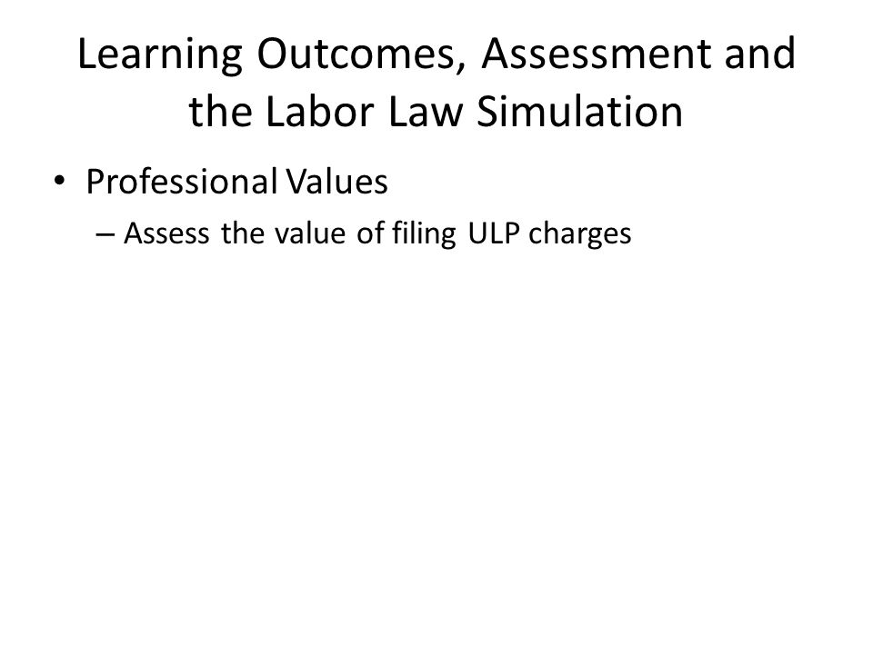 Learning Outcomes, Assessment and the Labor Law Simulation Professional Values – Assess the value of filing ULP charges