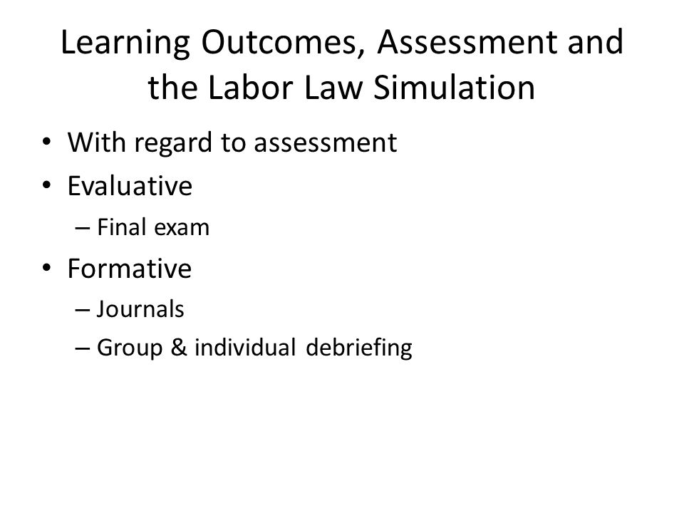 Learning Outcomes, Assessment and the Labor Law Simulation With regard to assessment Evaluative – Final exam Formative – Journals – Group & individual debriefing