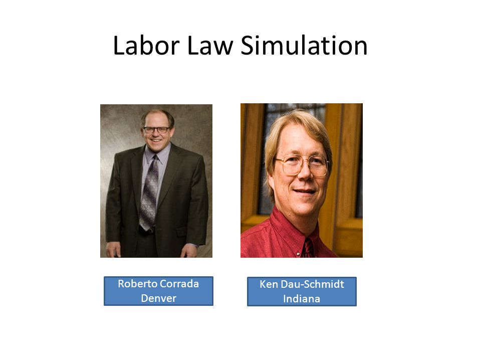 Labor Law Simulation Roberto Corrada Denver Ken Dau-Schmidt Indiana
