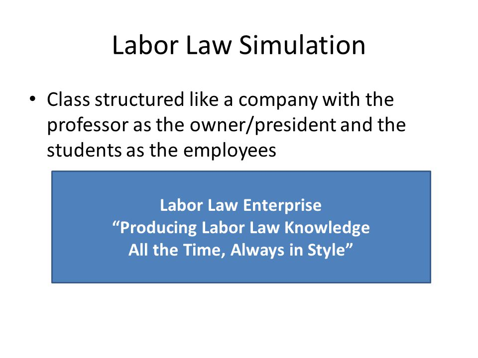 Labor Law Simulation Class structured like a company with the professor as the owner/president and the students as the employees Labor Law Enterprise Producing Labor Law Knowledge All the Time, Always in Style