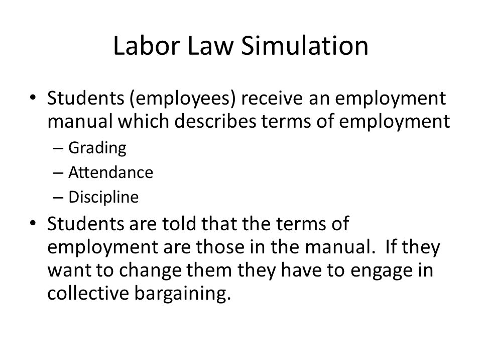 Labor Law Simulation Students (employees) receive an employment manual which describes terms of employment – Grading – Attendance – Discipline Students are told that the terms of employment are those in the manual.