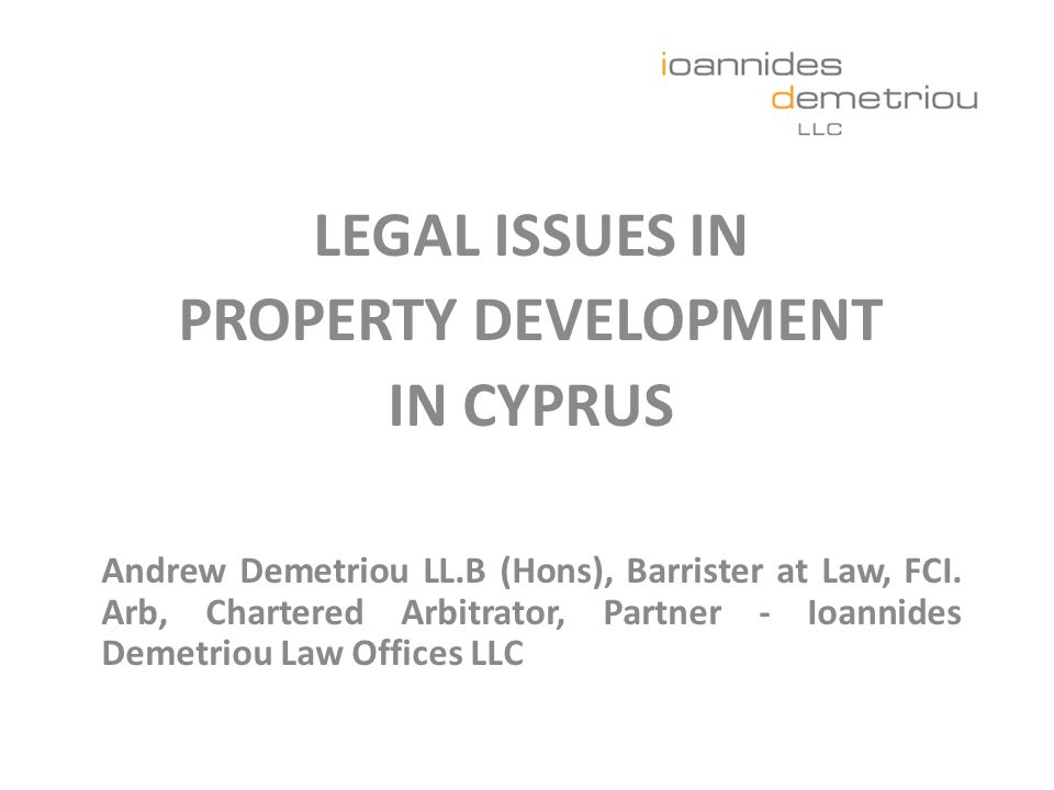 LEGAL ISSUES IN PROPERTY DEVELOPMENT IN CYPRUS Andrew Demetriou LL.B (Hons), Barrister at Law, FCI.
