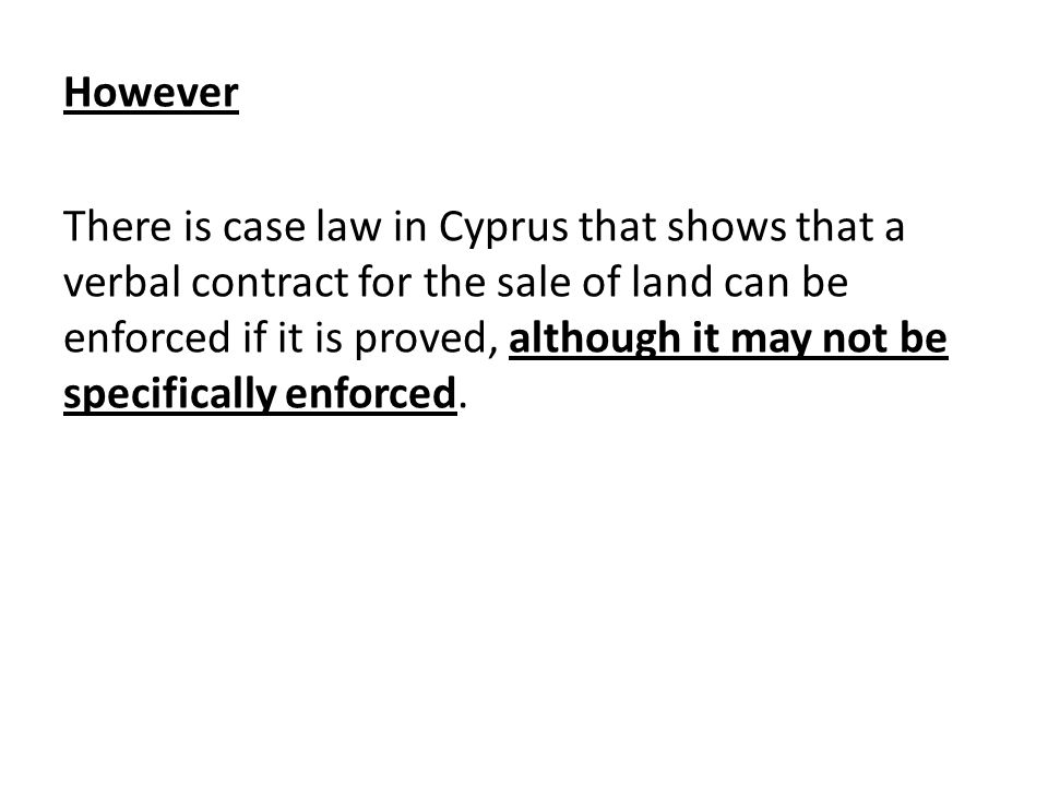However There is case law in Cyprus that shows that a verbal contract for the sale of land can be enforced if it is proved, although it may not be specifically enforced.