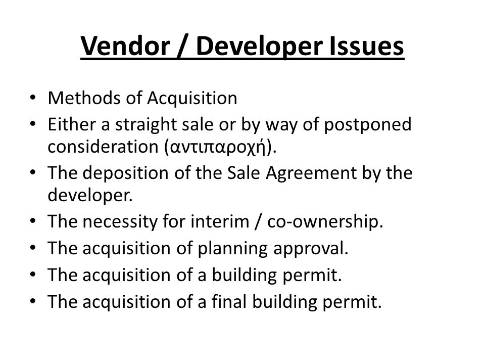Vendor / Developer Issues Methods of Acquisition Either a straight sale or by way of postponed consideration (αντιπαροχή).