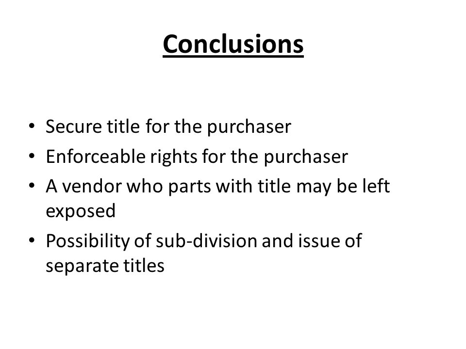 Conclusions Secure title for the purchaser Enforceable rights for the purchaser A vendor who parts with title may be left exposed Possibility of sub-division and issue of separate titles