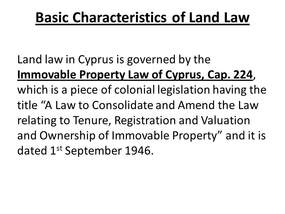 Basic Characteristics of Land Law Land law in Cyprus is governed by the Immovable Property Law of Cyprus, Cap.