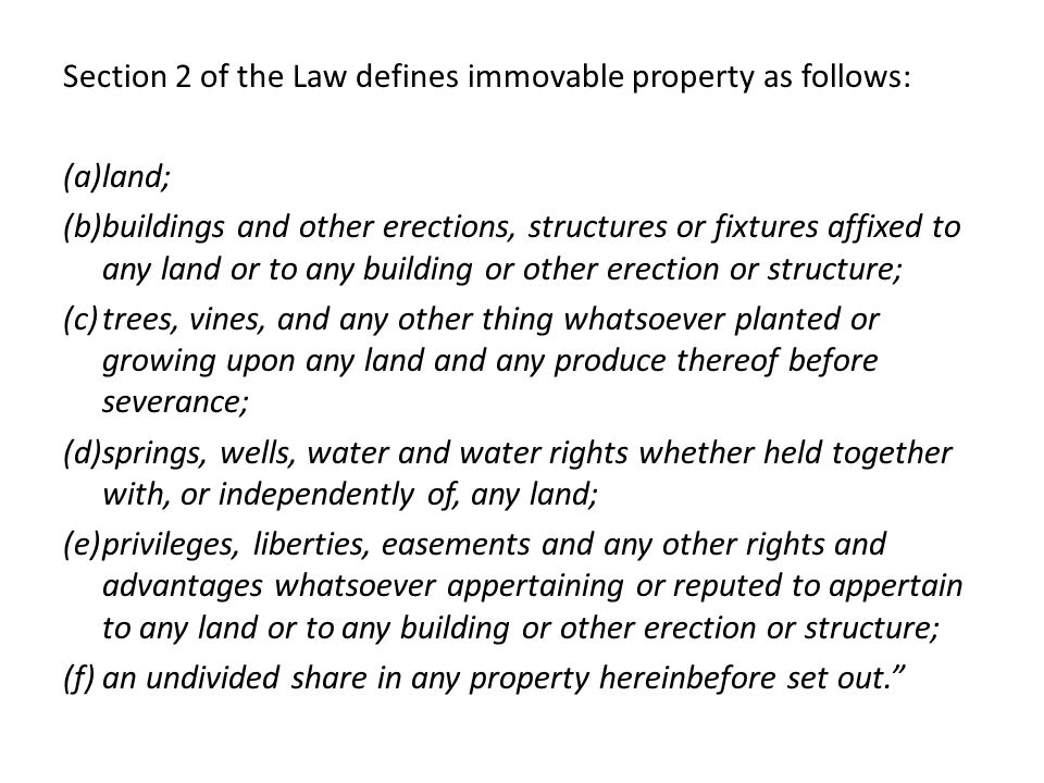 Section 2 of the Law defines immovable property as follows: (a)land; (b)buildings and other erections, structures or fixtures affixed to any land or to any building or other erection or structure; (c)trees, vines, and any other thing whatsoever planted or growing upon any land and any produce thereof before severance; (d)springs, wells, water and water rights whether held together with, or independently of, any land; (e)privileges, liberties, easements and any other rights and advantages whatsoever appertaining or reputed to appertain to any land or to any building or other erection or structure; (f)an undivided share in any property hereinbefore set out.