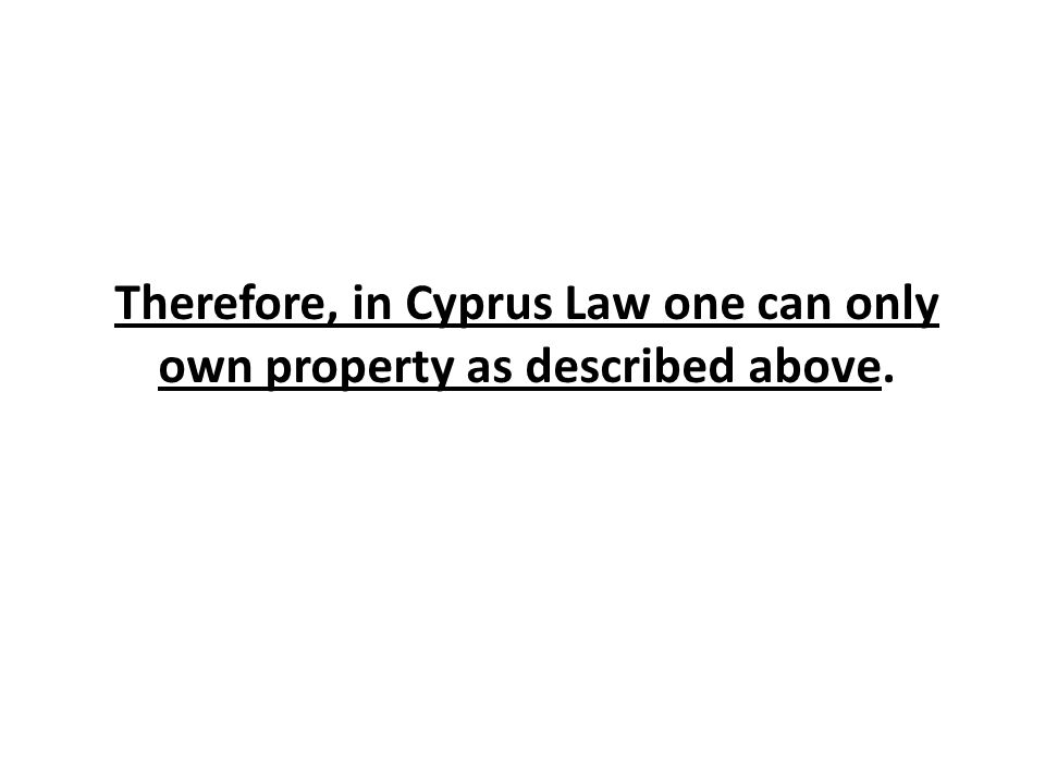 Therefore, in Cyprus Law one can only own property as described above.