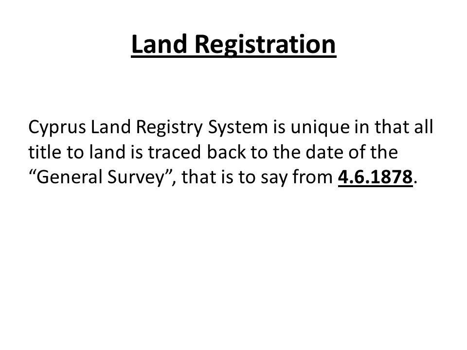 Land Registration Cyprus Land Registry System is unique in that all title to land is traced back to the date of the General Survey, that is to say from 4.6.1878.