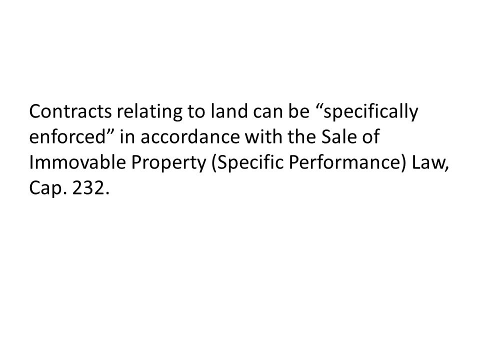 Contracts relating to land can be specifically enforced in accordance with the Sale of Immovable Property (Specific Performance) Law, Cap.