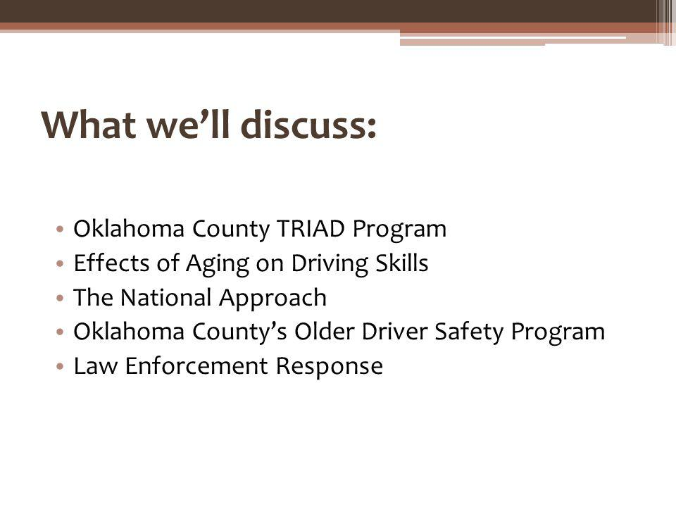 What well discuss: Oklahoma County TRIAD Program Effects of Aging on Driving Skills The National Approach Oklahoma Countys Older Driver Safety Program Law Enforcement Response