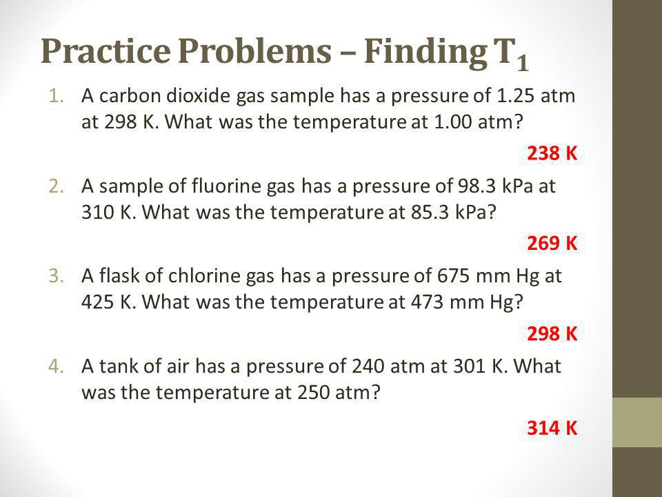Practice Problems – Finding T 1 1.A carbon dioxide gas sample has a pressure of 1.25 atm at 298 K.
