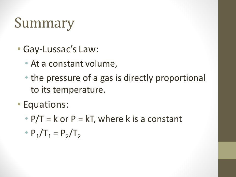 Summary Gay-Lussacs Law: At a constant volume, the pressure of a gas is directly proportional to its temperature.