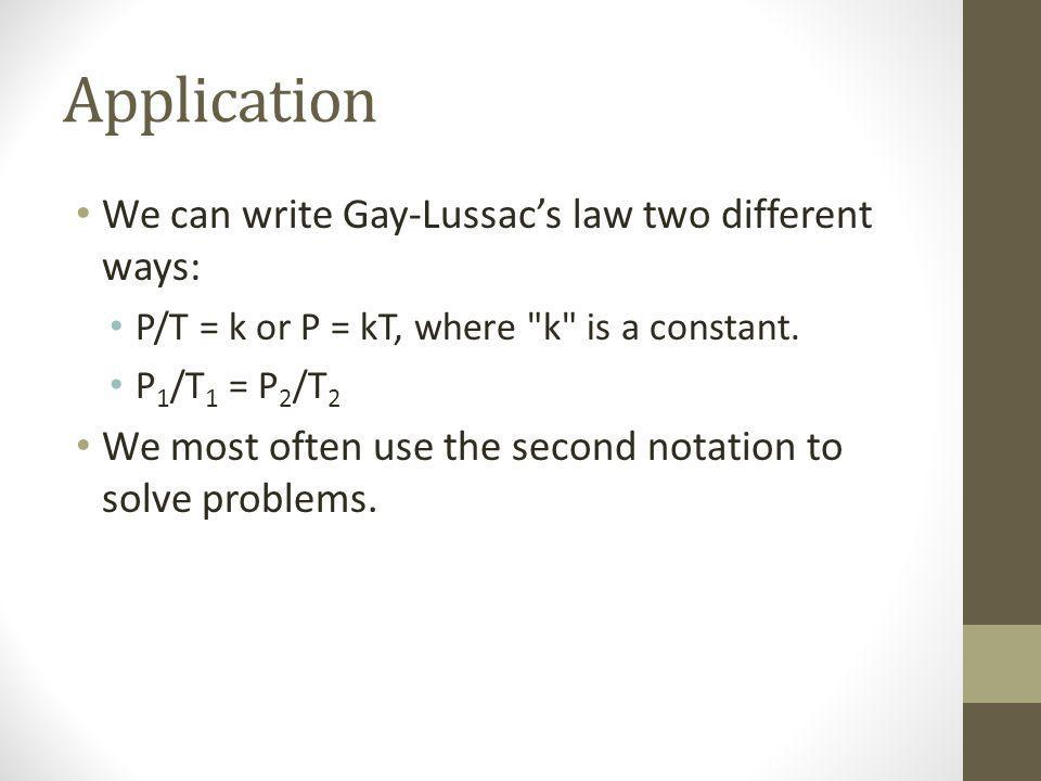 Application We can write Gay-Lussacs law two different ways: P/T = k or P = kT, where k is a constant.