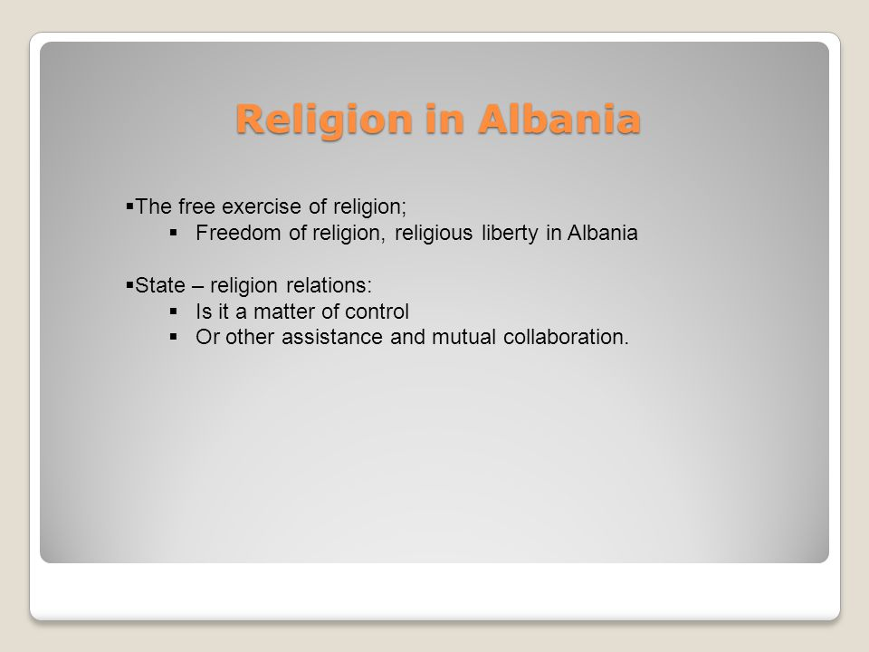 Religion in Albania The free exercise of religion; Freedom of religion, religious liberty in Albania State – religion relations: Is it a matter of control Or other assistance and mutual collaboration.