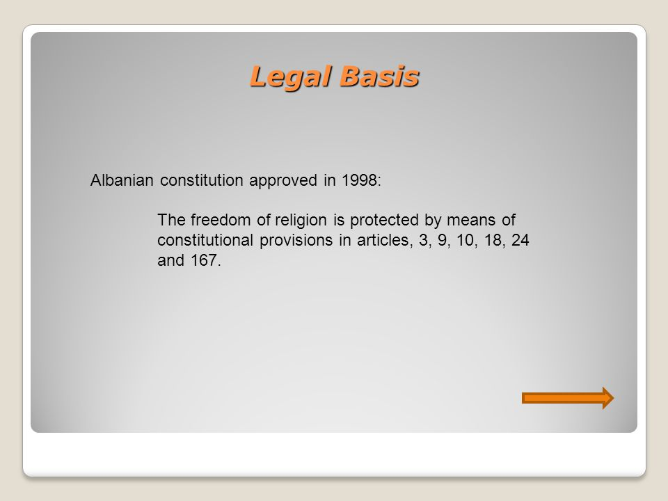 Legal Basis Albanian constitution approved in 1998: The freedom of religion is protected by means of constitutional provisions in articles, 3, 9, 10, 18, 24 and 167.