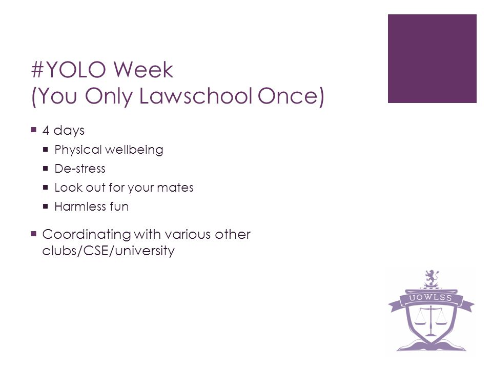 #YOLO Week (You Only Lawschool Once) 4 days Physical wellbeing De-stress Look out for your mates Harmless fun Coordinating with various other clubs/CSE/university
