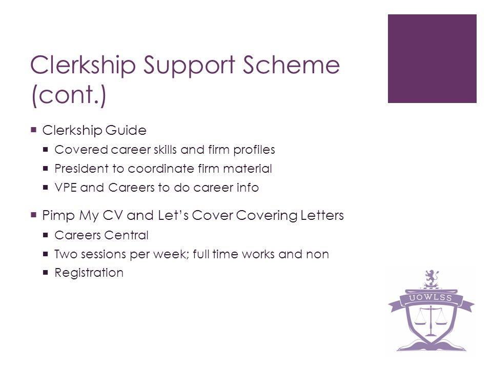 Clerkship Support Scheme (cont.) Clerkship Guide Covered career skills and firm profiles President to coordinate firm material VPE and Careers to do career info Pimp My CV and Lets Cover Covering Letters Careers Central Two sessions per week; full time works and non Registration