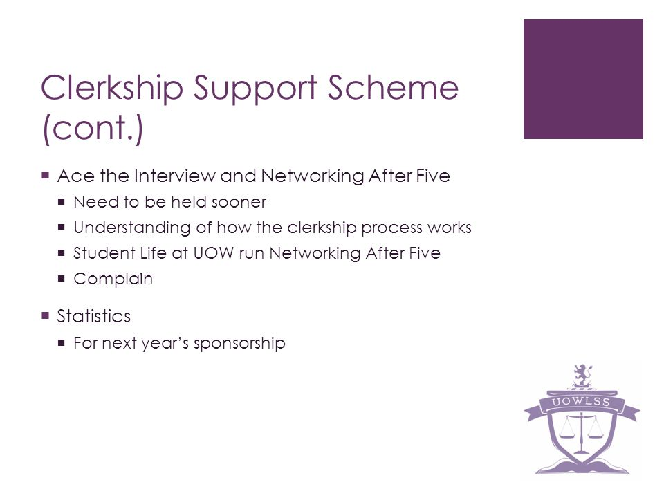 Clerkship Support Scheme (cont.) Ace the Interview and Networking After Five Need to be held sooner Understanding of how the clerkship process works Student Life at UOW run Networking After Five Complain Statistics For next years sponsorship