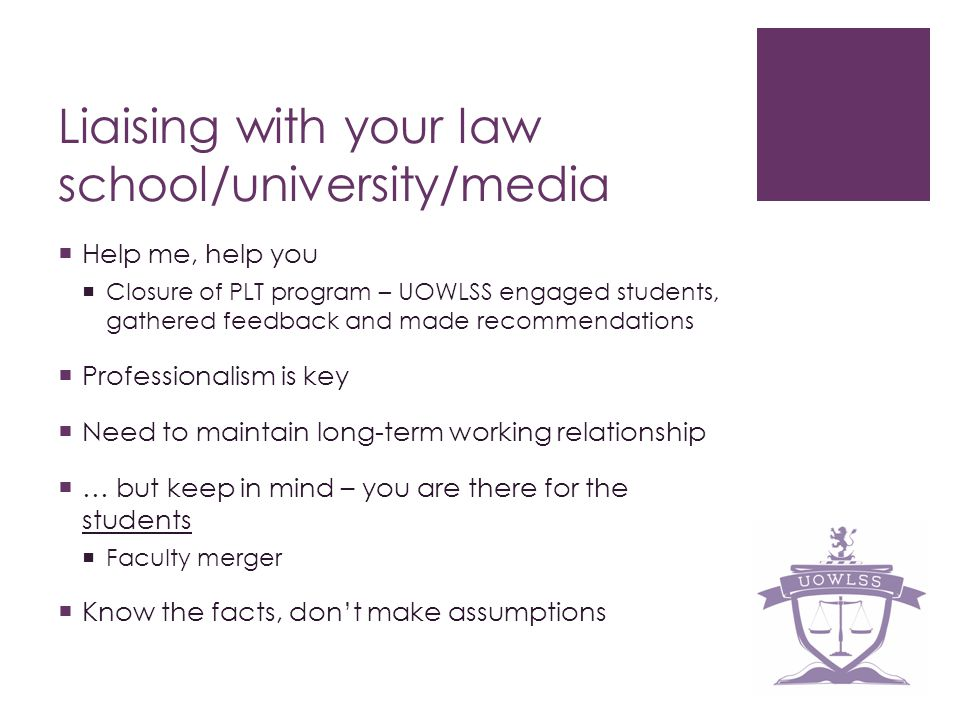 Liaising with your law school/university/media Help me, help you Closure of PLT program – UOWLSS engaged students, gathered feedback and made recommendations Professionalism is key Need to maintain long-term working relationship … but keep in mind – you are there for the students Faculty merger Know the facts, dont make assumptions