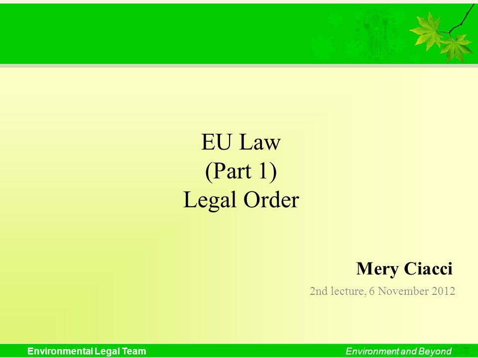Environmental Legal TeamEnvironment and Beyond EU Law (Part 1) Legal Order 2nd lecture, 6 November 2012 Mery Ciacci