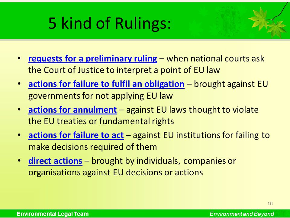 Environmental Legal TeamEnvironment and Beyond 5 kind of Rulings: requests for a preliminary ruling – when national courts ask the Court of Justice to interpret a point of EU law requests for a preliminary ruling actions for failure to fulfil an obligation – brought against EU governments for not applying EU law actions for failure to fulfil an obligation actions for annulment – against EU laws thought to violate the EU treaties or fundamental rights actions for annulment actions for failure to act – against EU institutions for failing to make decisions required of them actions for failure to act direct actions – brought by individuals, companies or organisations against EU decisions or actions direct actions 16