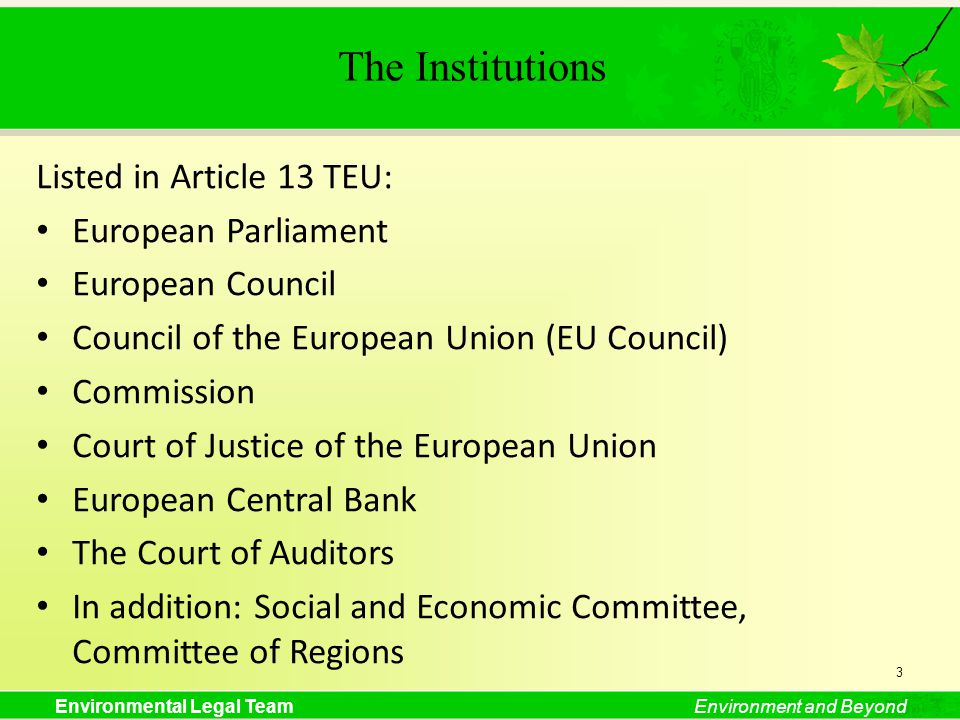 Environmental Legal TeamEnvironment and Beyond The Institutions Listed in Article 13 TEU: European Parliament European Council Council of the European Union (EU Council) Commission Court of Justice of the European Union European Central Bank The Court of Auditors In addition: Social and Economic Committee, Committee of Regions 3