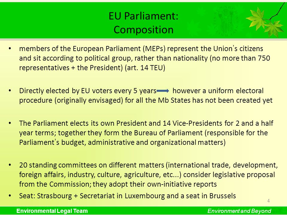 Environmental Legal TeamEnvironment and Beyond EU Parliament: Composition members of the European Parliament (MEPs) represent the Unions citizens and sit according to political group, rather than nationality (no more than 750 representatives + the President) (art.