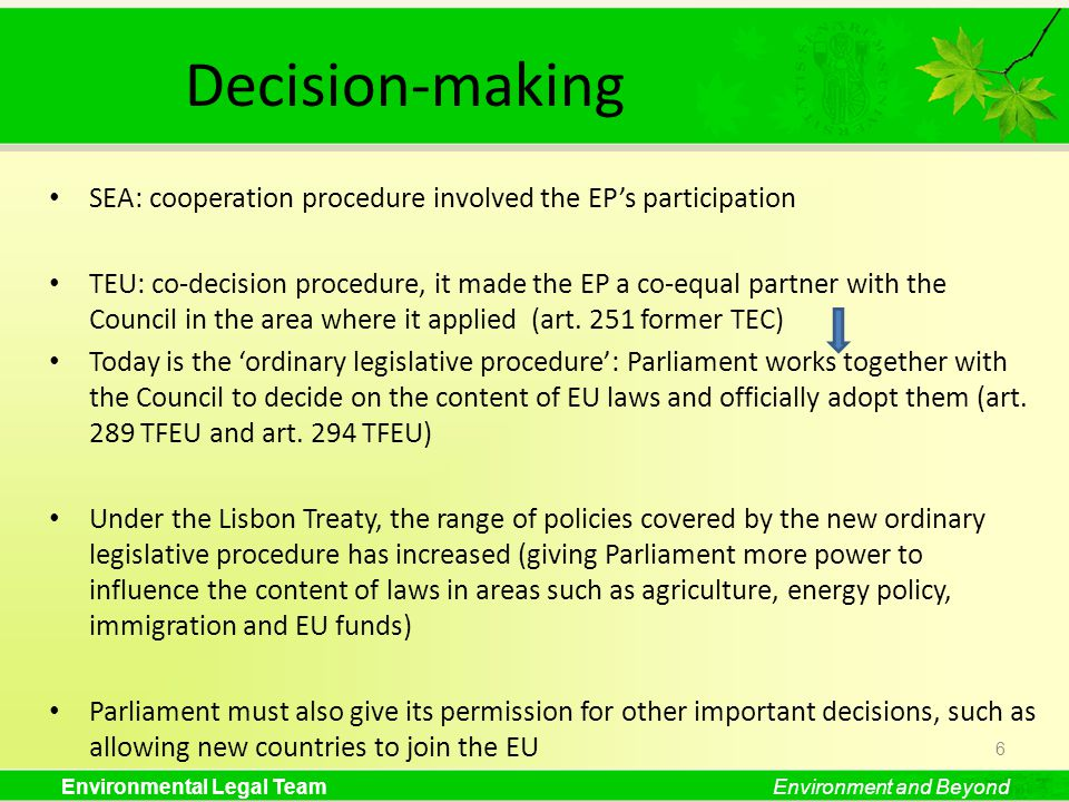 Environmental Legal TeamEnvironment and Beyond Decision-making SEA: cooperation procedure involved the EPs participation TEU: co-decision procedure, it made the EP a co-equal partner with the Council in the area where it applied (art.