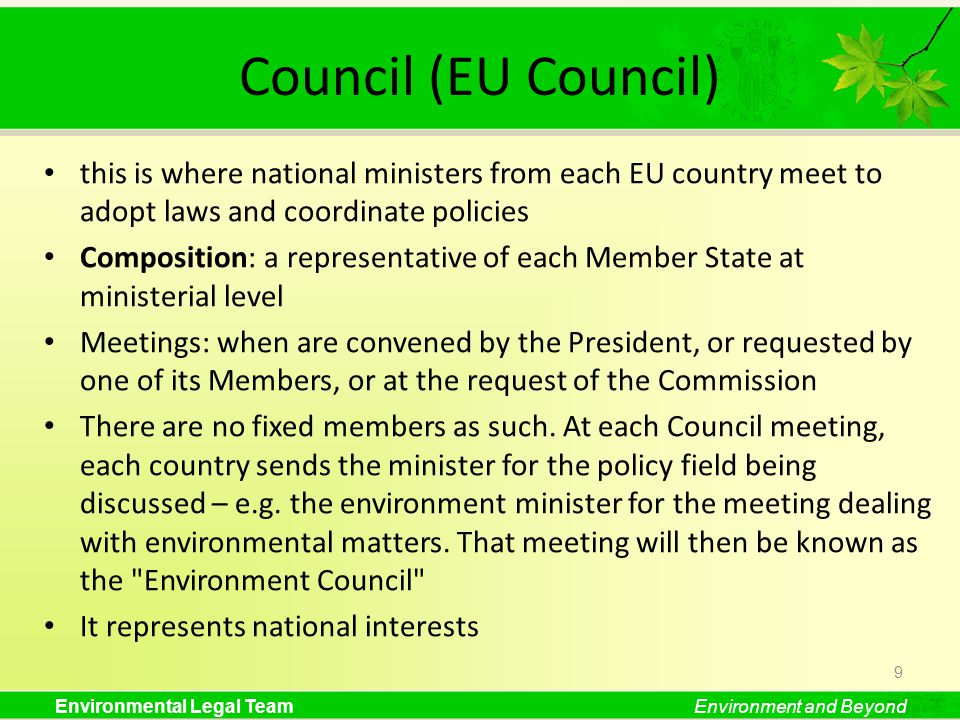 Environmental Legal TeamEnvironment and Beyond Council (EU Council) this is where national ministers from each EU country meet to adopt laws and coordinate policies Composition: a representative of each Member State at ministerial level Meetings: when are convened by the President, or requested by one of its Members, or at the request of the Commission There are no fixed members as such.